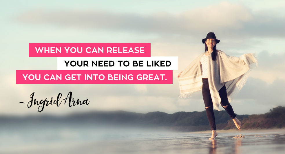 Ingrid Arna When you can release your need to be liked you can get into being great small